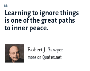 Robert J. Sawyer: Learning to ignore things is one of the great paths to inner peace.