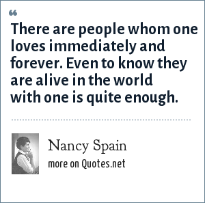 Nancy Spain: There are people whom one loves immediately and forever. Even to know they are alive in the world with one is quite enough.