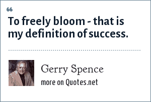 Gerry Spence: To freely bloom - that is my definition of success.