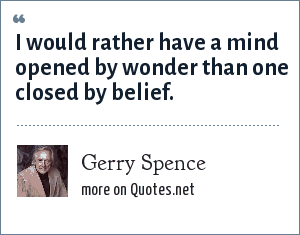 Gerry Spence: I would rather have a mind opened by wonder than one closed by belief.