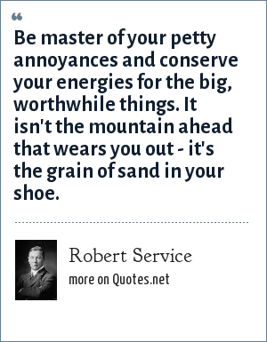 Robert Service: Be master of your petty annoyances and conserve your energies for the big, worthwhile things. It isn't the mountain ahead that wears you out - it's the grain of sand in your shoe.