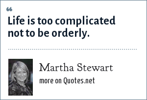 Martha Stewart: Life is too complicated not to be orderly.