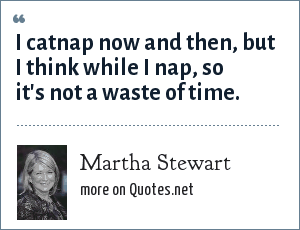 Martha Stewart: I catnap now and then, but I think while I nap, so it's not a waste of time.