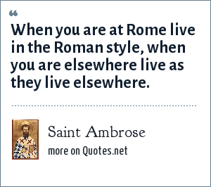 Saint Ambrose: When you are at Rome live in the Roman style, when you are elsewhere live as they live elsewhere.