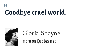 Gloria Shayne: Goodbye cruel world.