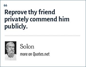 Solon: Reprove thy friend privately commend him publicly.
