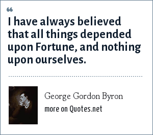 George Gordon Byron: I have always believed that all things depended upon Fortune, and nothing upon ourselves.