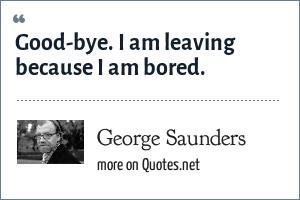 George Saunders: Good-bye. I am leaving because I am bored.