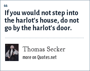 Thomas Secker: If you would not step into the harlot's house, do not go by the harlot's door.