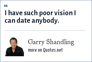 Garry Shandling: I have such poor vision I can date anybody.