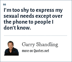 Garry Shandling: I'm too shy to express my sexual needs except over the phone to people I don't know.
