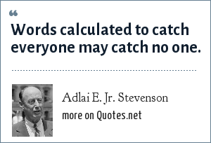 Adlai E. Jr. Stevenson: Words calculated to catch everyone may catch no one.