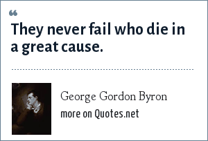George Gordon Byron: They never fail who die in a great cause.