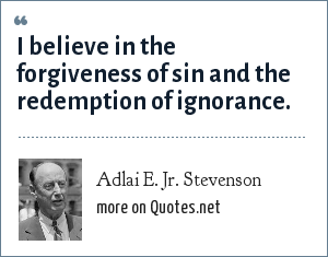Adlai E. Jr. Stevenson: I believe in the forgiveness of sin and the redemption of ignorance.