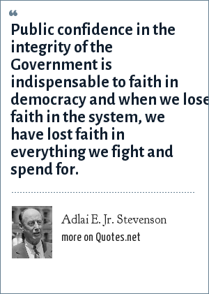 Adlai E. Jr. Stevenson: Public confidence in the integrity of the Government is indispensable to faith in democracy and when we lose faith in the system, we have lost faith in everything we fight and spend for.
