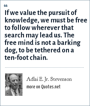 Adlai E. Jr. Stevenson: If we value the pursuit of knowledge, we must be free to follow wherever that search may lead us. The free mind is not a barking dog, to be tethered on a ten-foot chain.