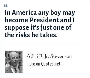 Adlai E. Jr. Stevenson: In America any boy may become President and I suppose it's just one of the risks he takes.