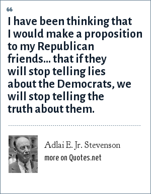 Adlai E. Jr. Stevenson: I have been thinking that I would make a proposition to my Republican friends... that if they will stop telling lies about the Democrats, we will stop telling the truth about them.