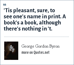 George Gordon Byron: 'Tis pleasant, sure, to see one's name in print. A book's a book, although there's nothing in 't.
