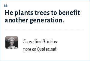 Caecilius Statius: He plants trees to benefit another generation.