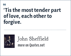 John Sheffield: 'Tis the most tender part of love, each other to forgive.