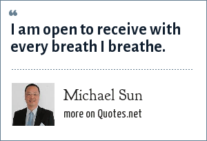 Michael Sun: I am open to receive with every breath I breathe.