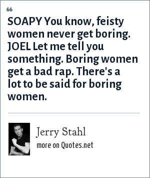 Jerry Stahl: SOAPY You know, feisty women never get boring. JOEL Let me tell you something. Boring women get a bad rap. There's a lot to be said for boring women.