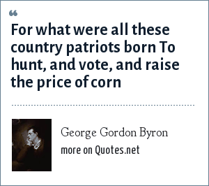 George Gordon Byron: For what were all these country patriots born To hunt, and vote, and raise the price of corn