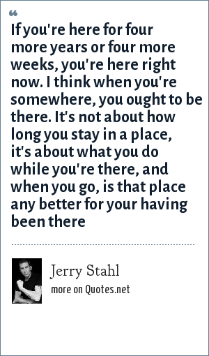 Jerry Stahl: If you're here for four more years or four more weeks, you're here right now. I think when you're somewhere, you ought to be there. It's not about how long you stay in a place, it's about what you do while you're there, and when you go, is that place any better for your having been there