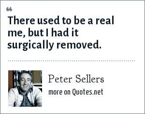 Peter Sellers: There used to be a real me, but I had it surgically removed.