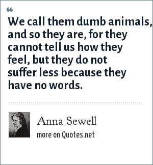 Anna Sewell: We call them dumb animals, and so they are, for they cannot tell us how they feel, but they do not suffer less because they have no words.