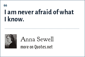 Anna Sewell: I am never afraid of what I know.