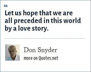 Don Snyder: Let us hope that we are all preceded in this world by a love story.