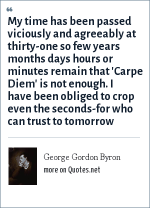 George Gordon Byron: My time has been passed viciously and agreeably at thirty-one so few years months days hours or minutes remain that 'Carpe Diem' is not enough. I have been obliged to crop even the seconds-for who can trust to tomorrow