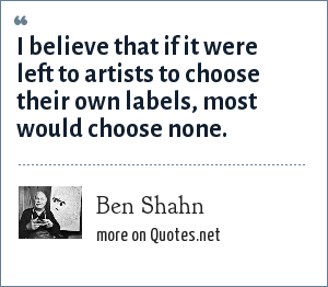 Ben Shahn: I believe that if it were left to artists to choose their own labels, most would choose none.