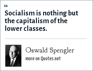 Oswald Spengler: Socialism is nothing but the capitalism of the lower classes.