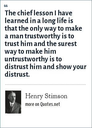Henry Stimson: The chief lesson I have learned in a long life is that the only way to make a man trustworthy is to trust him and the surest way to make him untrustworthy is to distrust him and show your distrust.