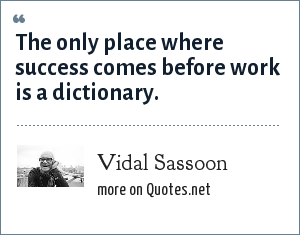 Vidal Sassoon: The only place where success comes before work is a dictionary.