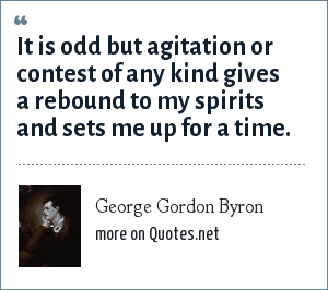 George Gordon Byron: It is odd but agitation or contest of any kind gives a rebound to my spirits and sets me up for a time.