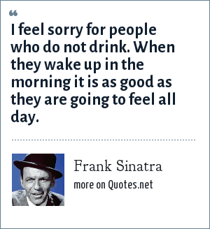 Frank Sinatra: I feel sorry for people who do not drink. When they wake up in the morning it is as good as they are going to feel all day.