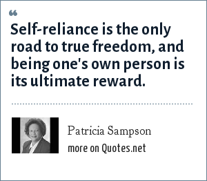 Patricia Sampson: Self-reliance is the only road to true freedom, and being one's own person is its ultimate reward.