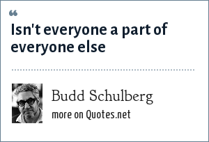 Budd Schulberg: Isn't everyone a part of everyone else