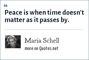 Maria Schell: Peace is when time doesn't matter as it passes by.