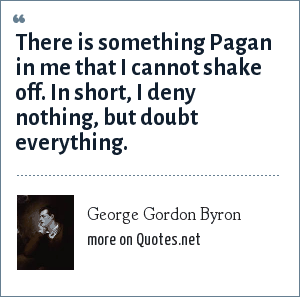 George Gordon Byron: There is something Pagan in me that I cannot shake off. In short, I deny nothing, but doubt everything.