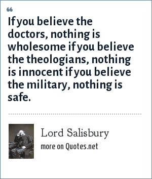 Lord Salisbury: If you believe the doctors, nothing is wholesome if you believe the theologians, nothing is innocent if you believe the military, nothing is safe.