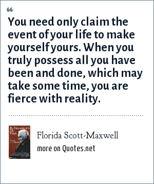 Florida Scott-Maxwell: You need only claim the event of your life to make yourself yours. When you truly possess all you have been and done, which may take some time, you are fierce with reality.