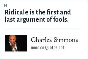 Charles Simmons: Ridicule is the first and last argument of fools.