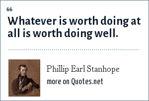 Phillip Earl Stanhope: Whatever is worth doing at all is worth doing well.