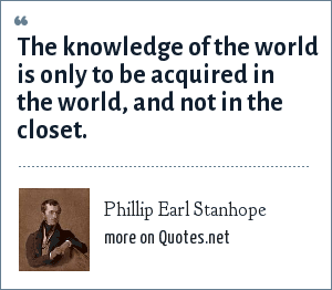 Phillip Earl Stanhope: The knowledge of the world is only to be acquired in the world, and not in the closet.