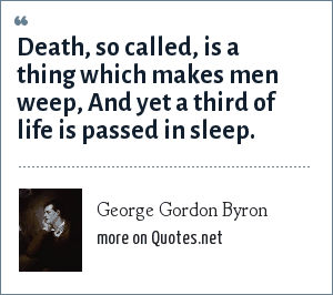 George Gordon Byron: Death, so called, is a thing which makes men weep, And yet a third of life is passed in sleep.